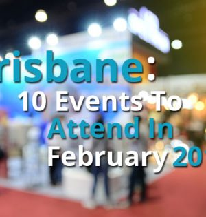 Brisbane 10 Events To Attend In February 2017