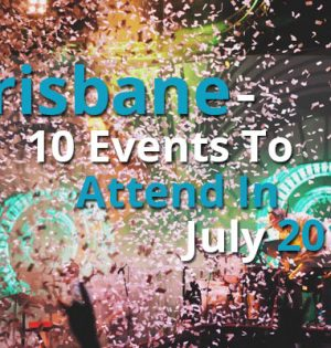 Brisbane - 10 Events To Attend In July 2017
