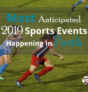 Most Anticipated 2019 Sports Events Happening In Perth